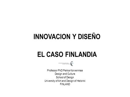 INNOVACION Y DISEÑO EL CASO FINLANDIA Professor PhD Pekka Korvenmaa Design and Culture School of Design University of Art and Design of Helsinki FINLAND.