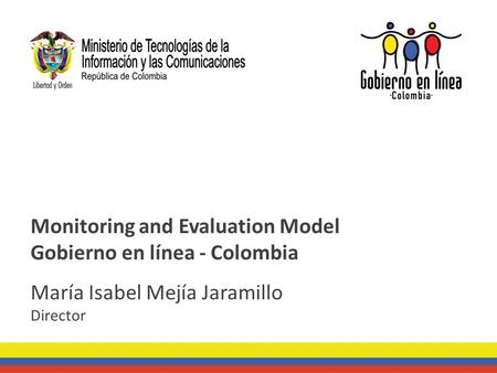 Monitoring and Evaluation Model Gobierno en línea - Colombia María Isabel Mejía Jaramillo Director.