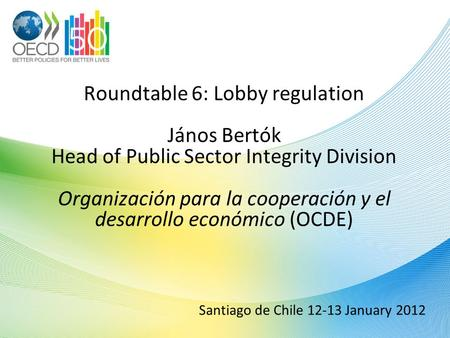 Santiago de Chile 12-13 January 2012 Roundtable 6: Lobby regulation János Bertók Head of Public Sector Integrity Division Organización para la cooperación.