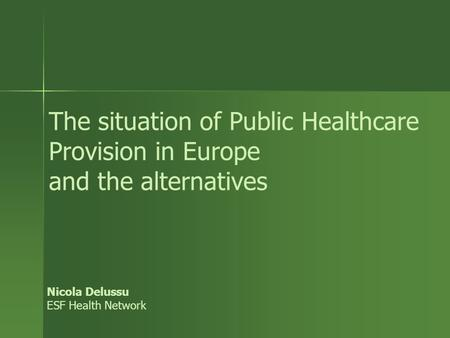 The situation of Public Healthcare Provision in Europe and the alternatives Nicola Delussu ESF Health Network.
