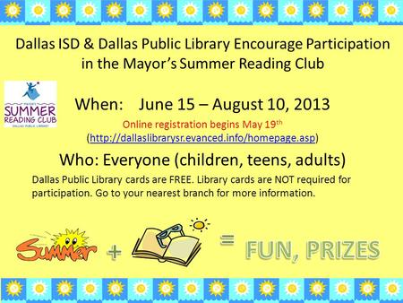 Dallas ISD & Dallas Public Library Encourage Participation in the Mayor's Summer Reading Club When: June 15 – August 10, 2013 Online registration begins.