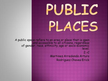 A public space refers to an area or place that is open and accessible to all citizens, regardless of gender, race, ethnicity, age or socio economic level.