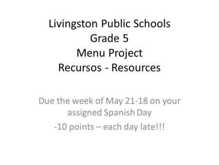 Livingston Public Schools Grade 5 Menu Project Recursos - Resources Due the week of May 21-18 on your assigned Spanish Day -10 points – each day late!!!
