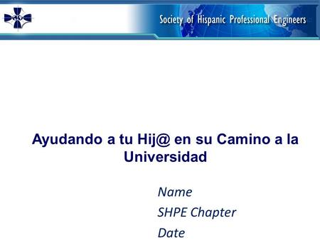 Ayudando a tu en su Camino a la Universidad Name SHPE Chapter Date.