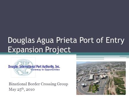 Douglas Agua Prieta Port of Entry Expansion Project Binational Border Crossing Group May 25 th, 2010.