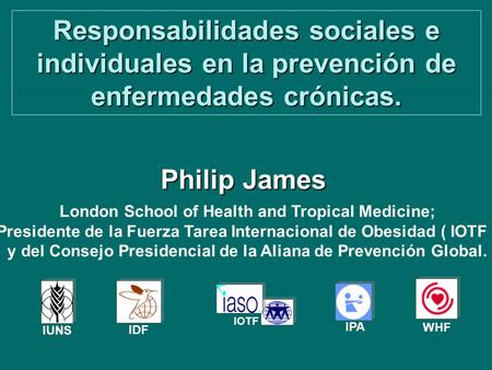 Responsabilidades sociales e individuales en la prevención de enfermedades crónicas. Philip James IPA IDF IOTF IUNS WHF London School of Health and Tropical.
