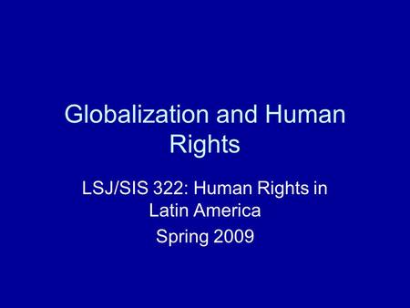 Globalization and Human Rights LSJ/SIS 322: Human Rights in Latin America Spring 2009.