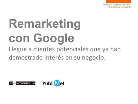 Orientar a clientes pertinentes. Remarketing con Google Remarketing con Google Llegue a clientes potenciales que ya han demostrado interés en su negocio.
