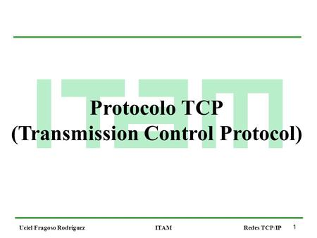 1 Uciel Fragoso RodríguezITAMRedes TCP/IP Protocolo TCP (Transmission Control Protocol)