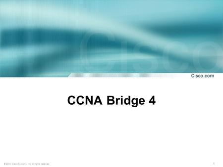 1 © 2003, Cisco Systems, Inc. All rights reserved. CCNA Bridge 4.