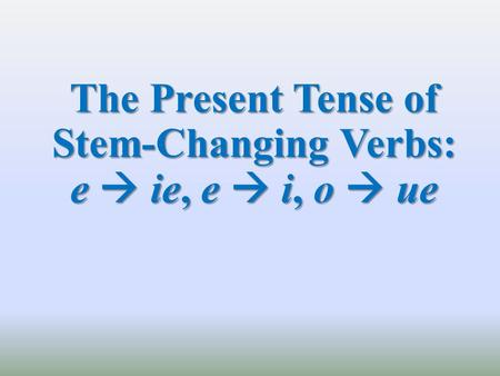 The Present Tense of Stem-Changing Verbs: e  ie, e  i, o  ue.