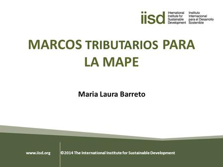 MARCOS TRIBUTARIOS PARA LA MAPE Maria Laura Barreto www.iisd.org ©2014 The International Institute for Sustainable Development.