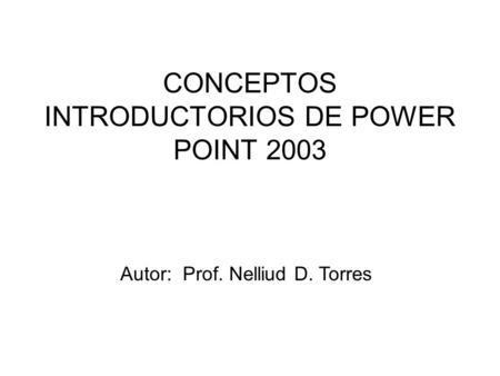 CONCEPTOS INTRODUCTORIOS DE POWER POINT 2003 Autor: Prof. Nelliud D. Torres.