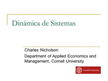Dinámica de Sistemas Charles Nicholson Department of Applied Economics and Management, Cornell University.
