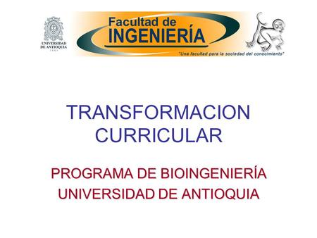 TRANSFORMACION CURRICULAR PROGRAMA DE BIOINGENIERÍA UNIVERSIDAD DE ANTIOQUIA.