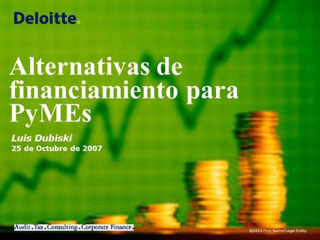 ©2003 Firm Name/Legal Entity Luis Dubiski 25 de Octubre de 2007 Alternativas de financiamiento para PyMEs.