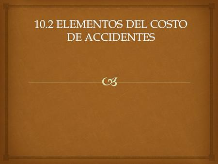 10.2 ELEMENTOS DEL COSTO DE ACCIDENTES