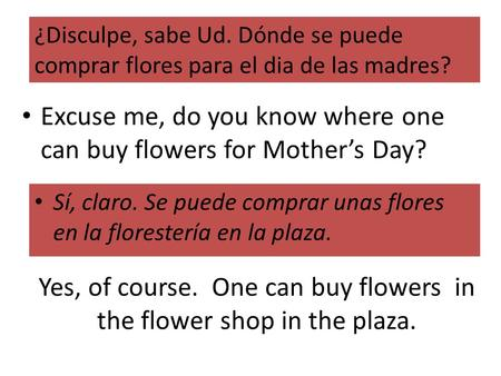 Yes, of course. One can buy flowers in the flower shop in the plaza. Sí, claro. Se puede comprar unas flores en la florestería en la plaza. ¿Disculpe,
