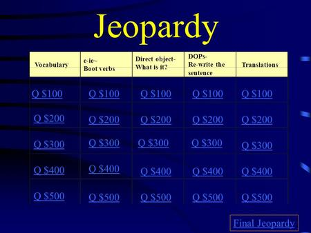 Jeopardy Vocabulary e-ie~ Boot verbs Direct object- What is it? DOPs- Re-write the sentence Translations Q $100 Q $200 Q $300 Q $400 Q $500 Q $100 Q $200.