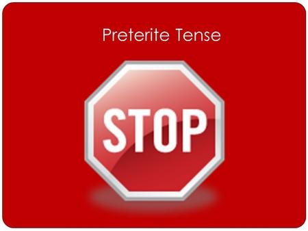 Preterite Tense. Preterite Tense Uses Preterite Tense tells… o What Happened o What You Did *It is used to describe an action that has been completed.