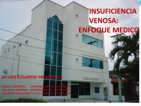 INSUFICIENCIA VENOSA: ENFOQUE MEDICO Dr. LUIS EDUARDO MENDOZA A MEDICO GENERAL: UNIVERSIDAD DE CARTAGENA CIRUJANO GENERAL: UNIVERSIDAD DE CARTAGENA CIRUJANO.