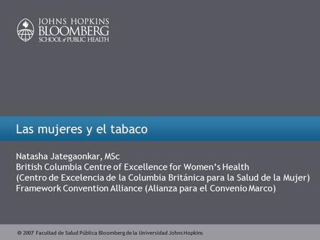  2007 Facultad de Salud Pública Bloomberg de la Universidad Johns Hopkins Las mujeres y el tabaco Natasha Jategaonkar, MSc British Columbia Centre of.