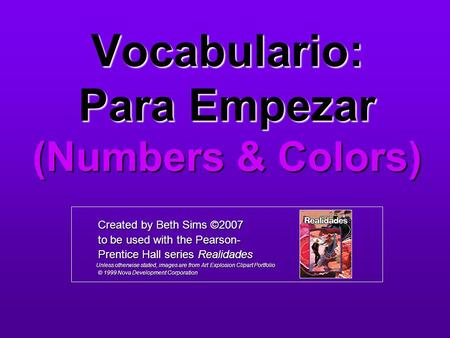 Vocabulario: Para Empezar (Numbers & Colors) Created by Beth Sims ©2007 Created by Beth Sims ©2007 to be used with the Pearson- to be used with the Pearson-