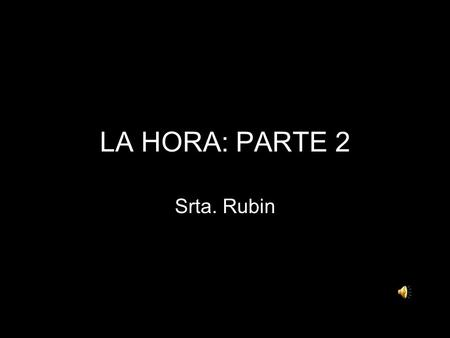 LA HORA: PARTE 2 Srta. Rubin Time after the hour When telling time after the hour in Spanish, think of it like simple addition. The first thing you are.