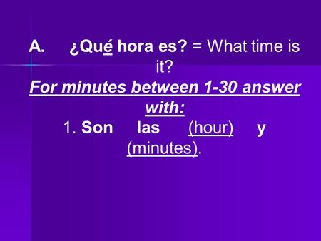 A. ¿Qué hora es? = What time is it? For minutes between 1-30 answer with: 1. Son las (hour) y (minutes).