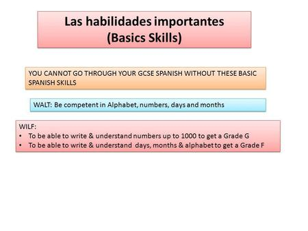 Las habilidades importantes (Basics Skills) Las habilidades importantes (Basics Skills) YOU CANNOT GO THROUGH YOUR GCSE SPANISH WITHOUT THESE BASIC SPANISH.