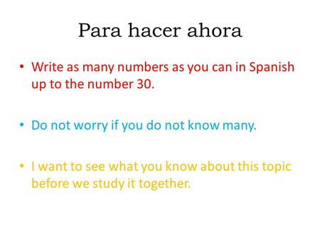 Para hacer ahora Write as many numbers as you can in Spanish up to the number 30. Do not worry if you do not know many. I want to see what you know about.
