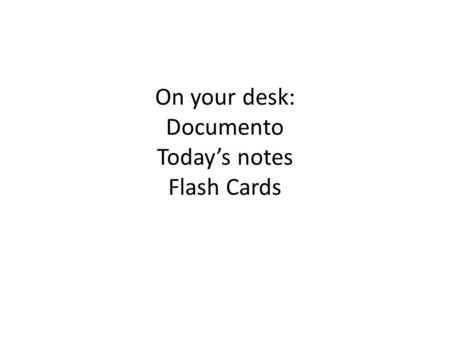 On your desk: Documento Today's notes Flash Cards.