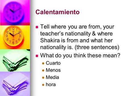 Calentamiento Tell where you are from, your teacher's nationality & where Shakira is from and what her nationality is. (three sentences) What do you think.