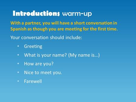 Introductions warm-up With a partner, you will have a short conversation in Spanish as though you are meeting for the first time. Your conversation should.