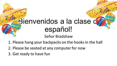 ¡Bienvenidos a la clase de español! Señor Bradshaw 1.Please hang your backpacks on the hooks in the hall 2.Please be seated at any computer for now 3.Get.