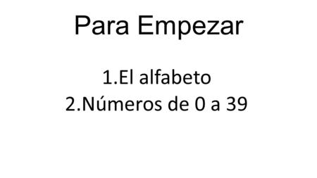 Para Empezar 1.El alfabeto 2.Números de 0 a 39. All letters are feminine: la a, la b, and so on.