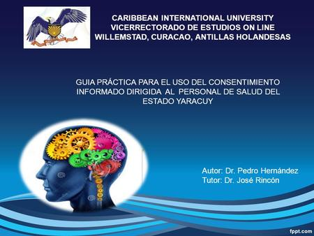 CARIBBEAN INTERNATIONAL UNIVERSITY VICERRECTORADO DE ESTUDIOS ON LINE WILLEMSTAD, CURACAO, ANTILLAS HOLANDESAS Autor: Dr. Pedro Hernández Tutor: Dr. José.