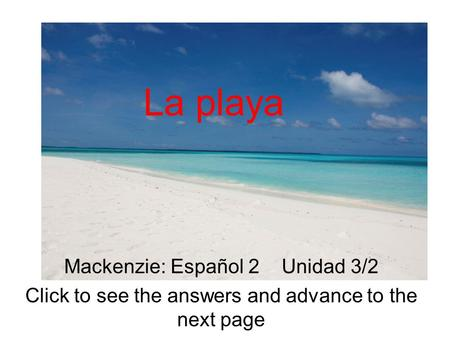 La playa Mackenzie: Español 2 Unidad 3/2 Click to see the answers and advance to the next page.