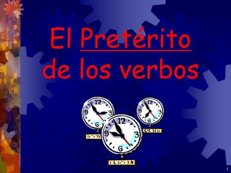 1 El Pretérito de los verbos 2 El Pretérito: There are ____ past tenses in Spanish. If the action occurred in the______ and the speaker can tell precisely.