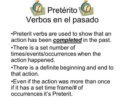 Pretérito Verbos en el pasado Preterit verbs are used to show that an action has been completed in the past. There is a set number of times/events/occurrences.