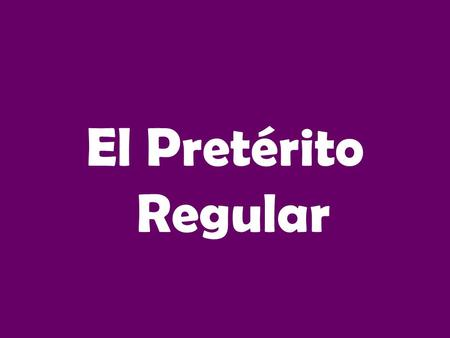 El Pretérito Regular.