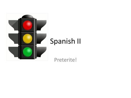 Spanish II Preterite!. Green Lights Proceed at a safe speed.