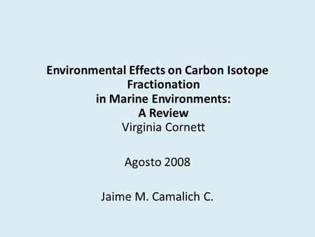 Environmental Effects on Carbon Isotope Fractionation in Marine Environments: A Review Virginia Cornett Agosto 2008 Jaime M. Camalich C.