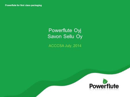 Powerflute for first class packaging Powerflute Oyj Savon Sellu Oy ACCCSA July, 2014.