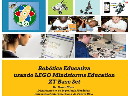 Robótica Educativa usando LEGO Mindstorms Education XT Base Set Dr. Omar Meza Departamento de Ingeniería Mecánica Universidad Interamericana de Puerto.