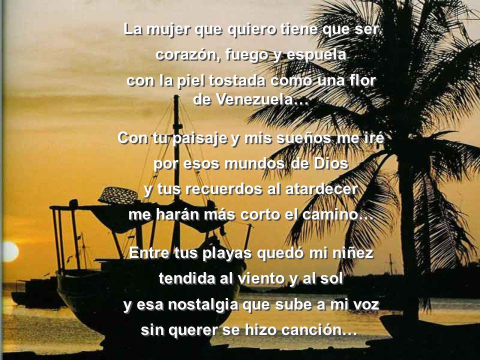La mujer que quiero tiene que ser corazón, fuego y espuela con la piel tostada como una flor de Venezuela… Con tu paisaje y mis sueños me iré por esos mundos de Dios y tus recuerdos al atardecer me harán más corto el camino… Entre tus playas quedó mi niñez tendida al viento y al sol y esa nostalgia que sube a mi voz sin querer se hizo canción… La mujer que quiero tiene que ser corazón, fuego y espuela con la piel tostada como una flor de Venezuela… Con tu paisaje y mis sueños me iré por esos mundos de Dios y tus recuerdos al atardecer me harán más corto el camino… Entre tus playas quedó mi niñez tendida al viento y al sol y esa nostalgia que sube a mi voz sin querer se hizo canción…