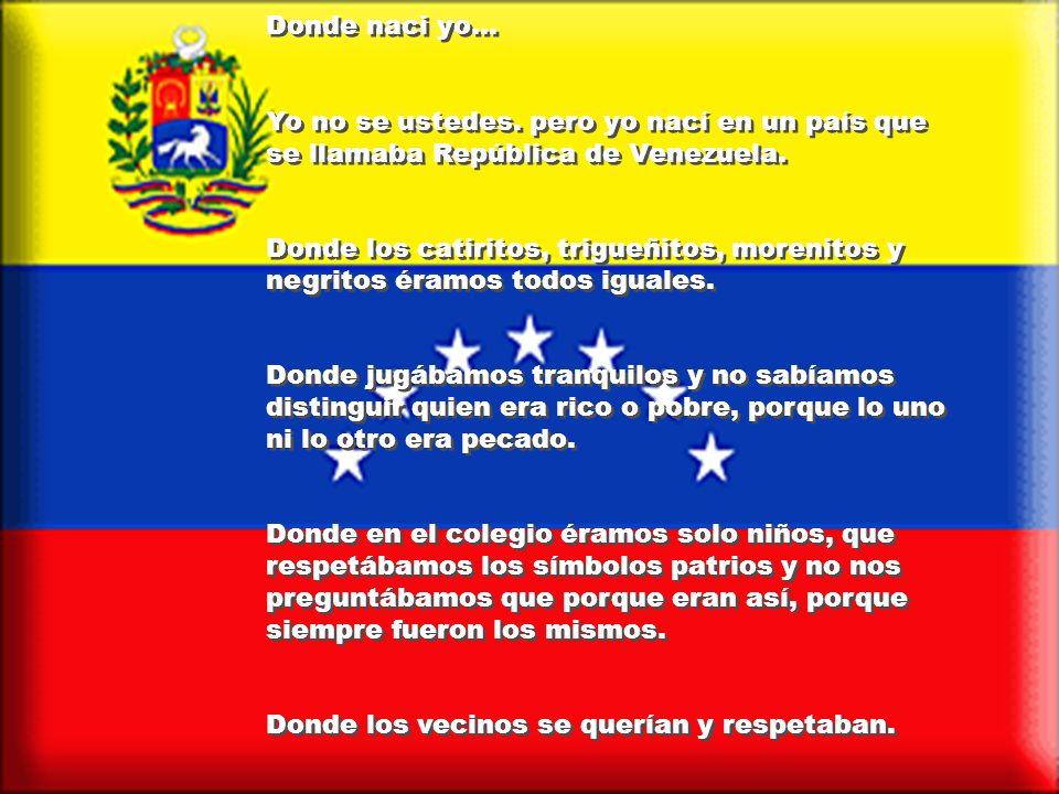 Donde naci yo...Yo no se ustedes. pero yo nací en un país que se llamaba República de Venezuela.