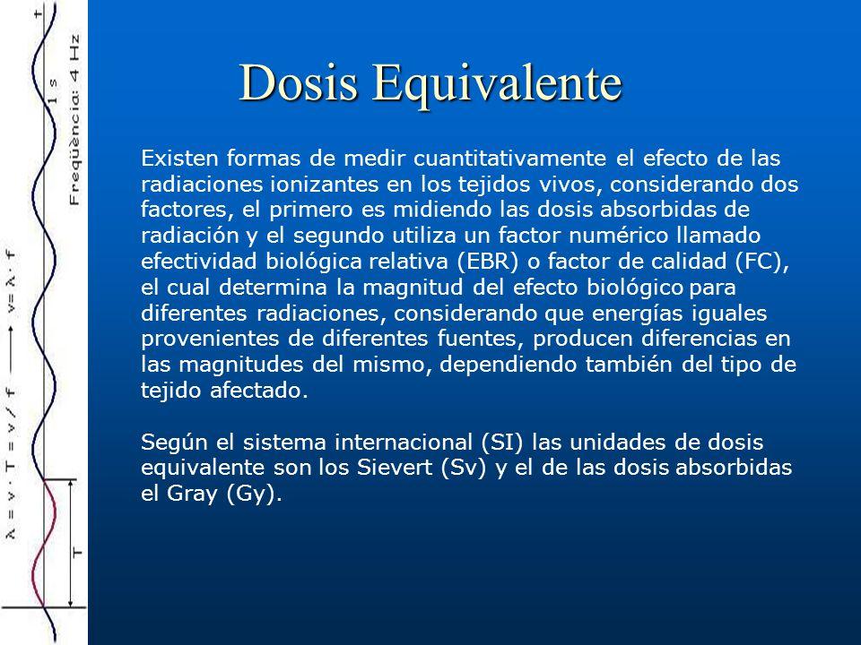 Dosis equivalente = EBR * dosis absorbida (Gy) (1Gy = 1J/Kg) o en rad (1rad = 0.01Gy) (1rem = 0.01Sv) Efectividad biológica relativa