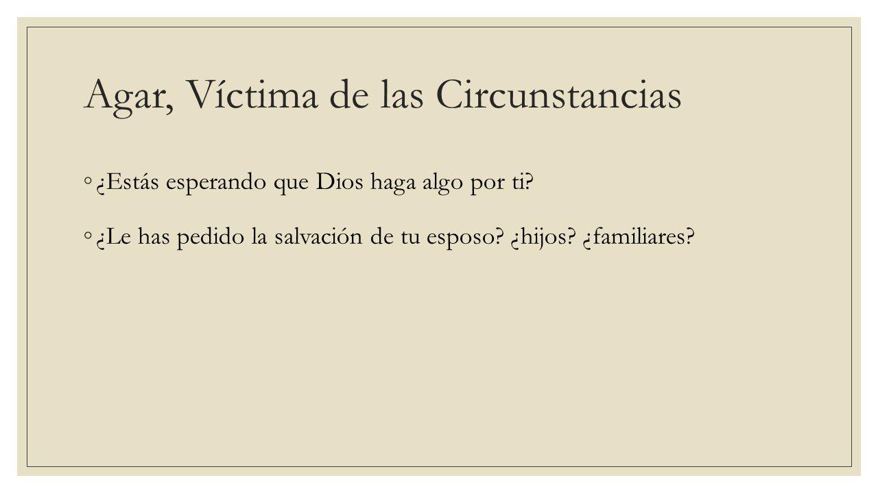 Hoy aprenderemos… ¿Quién fue Agar.¿Por qué decimos que fue víctima de la circunstancias.