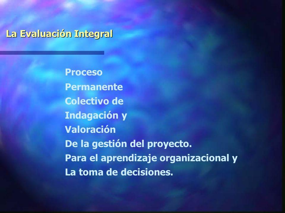 La Evaluación Integral Proceso Permanente Colectivo de Indagación y Valoración De la gestión del proyecto.